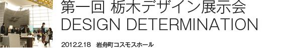 第一回 栃木デザイン展示会 DESIGN DETERMINATION 2012.2.18 岩舟町コスモスホール レアレアの原点。栃木から発信するデザインのこだわり